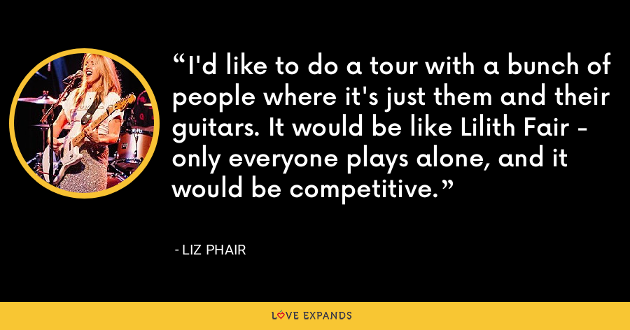 I'd like to do a tour with a bunch of people where it's just them and their guitars. It would be like Lilith Fair - only everyone plays alone, and it would be competitive. - Liz Phair