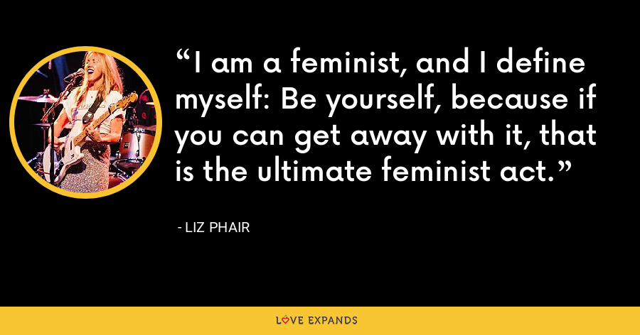 I am a feminist, and I define myself: Be yourself, because if you can get away with it, that is the ultimate feminist act. - Liz Phair