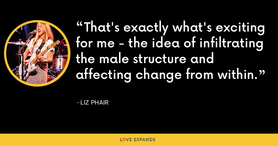That's exactly what's exciting for me - the idea of infiltrating the male structure and affecting change from within. - Liz Phair