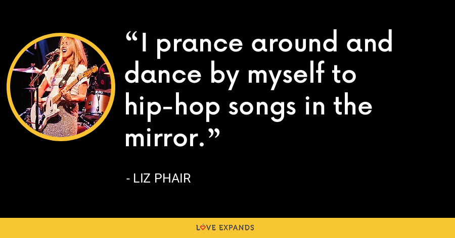 I prance around and dance by myself to hip-hop songs in the mirror. - Liz Phair