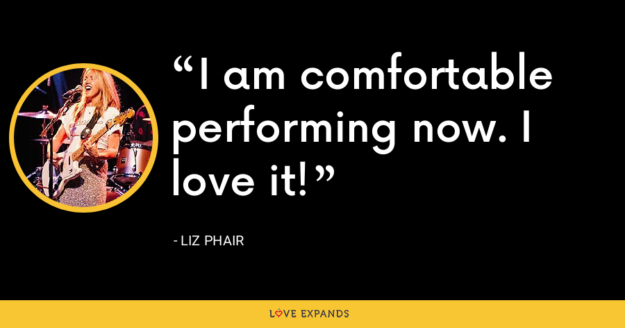 I am comfortable performing now. I love it! - Liz Phair