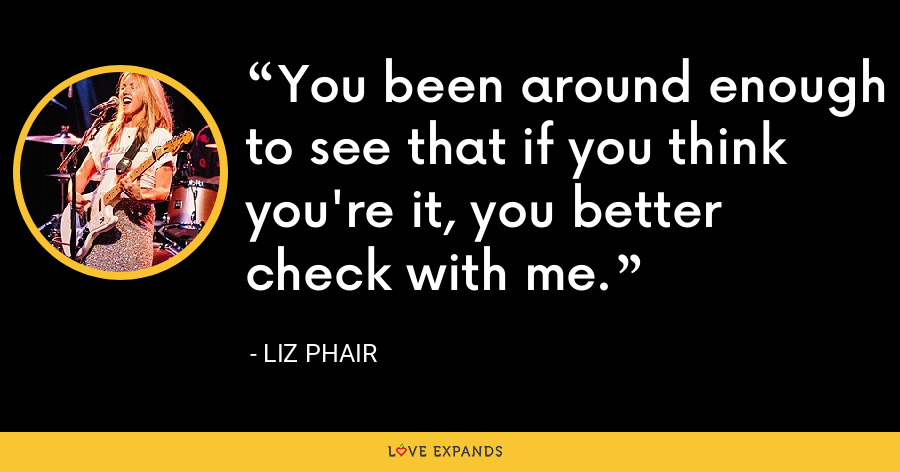 You been around enough to see that if you think you're it, you better check with me. - Liz Phair