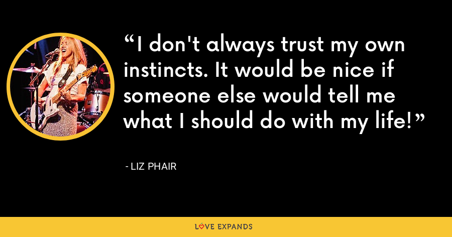 I don't always trust my own instincts. It would be nice if someone else would tell me what I should do with my life! - Liz Phair