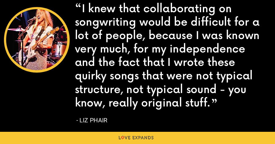 I knew that collaborating on songwriting would be difficult for a lot of people, because I was known very much, for my independence and the fact that I wrote these quirky songs that were not typical structure, not typical sound - you know, really original stuff. - Liz Phair