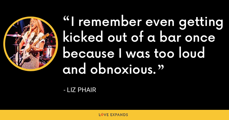 I remember even getting kicked out of a bar once because I was too loud and obnoxious. - Liz Phair