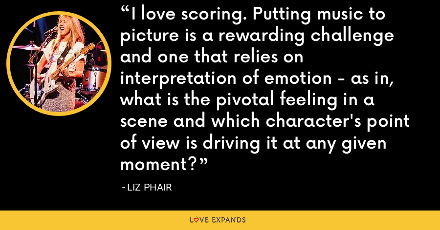 I love scoring. Putting music to picture is a rewarding challenge and one that relies on interpretation of emotion - as in, what is the pivotal feeling in a scene and which character's point of view is driving it at any given moment? - Liz Phair