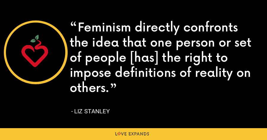 Feminism directly confronts the idea that one person or set of people [has] the right to impose definitions of reality on others. - Liz Stanley