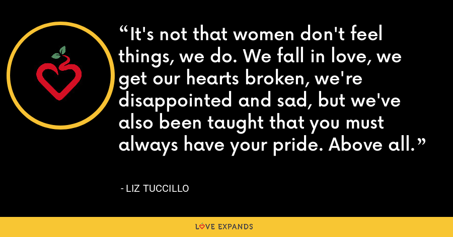 It's not that women don't feel things, we do. We fall in love, we get our hearts broken, we're disappointed and sad, but we've also been taught that you must always have your pride. Above all. - Liz Tuccillo