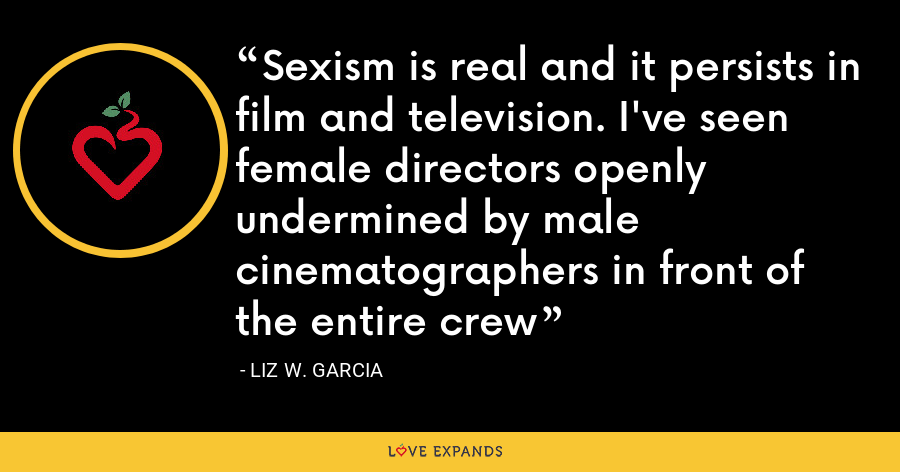 Sexism is real and it persists in film and television. I've seen female directors openly undermined by male cinematographers in front of the entire crew - Liz W. Garcia