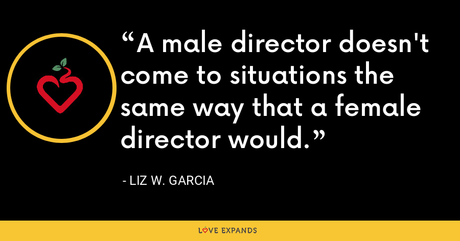 A male director doesn't come to situations the same way that a female director would. - Liz W. Garcia