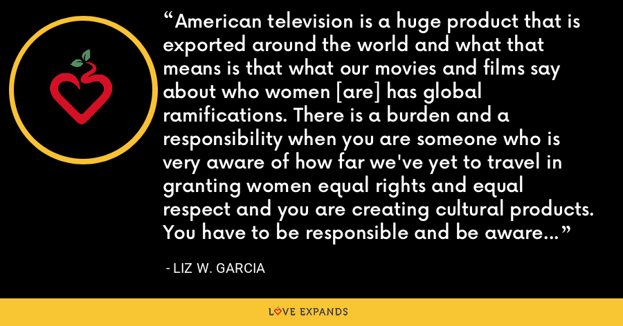 American television is a huge product that is exported around the world and what that means is that what our movies and films say about who women [are] has global ramifications. There is a burden and a responsibility when you are someone who is very aware of how far we've yet to travel in granting women equal rights and equal respect and you are creating cultural products. You have to be responsible and be aware of the message that you are sending out. - Liz W. Garcia