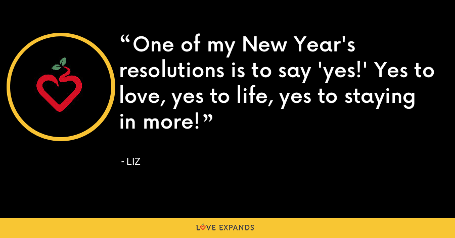 One of my New Year's resolutions is to say 'yes!' Yes to love, yes to life, yes to staying in more! - LIZ