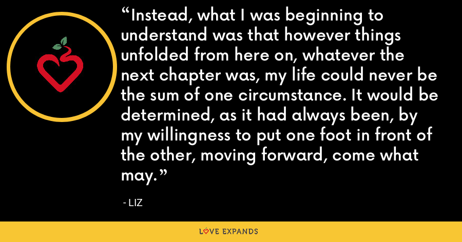 Instead, what I was beginning to understand was that however things unfolded from here on, whatever the next chapter was, my life could never be the sum of one circumstance. It would be determined, as it had always been, by my willingness to put one foot in front of the other, moving forward, come what may. - LIZ