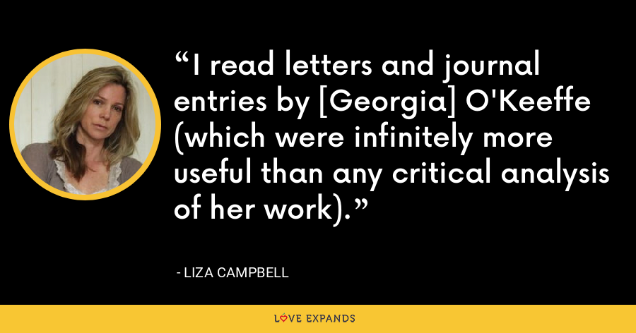 I read letters and journal entries by [Georgia] O'Keeffe (which were infinitely more useful than any critical analysis of her work). - Liza Campbell