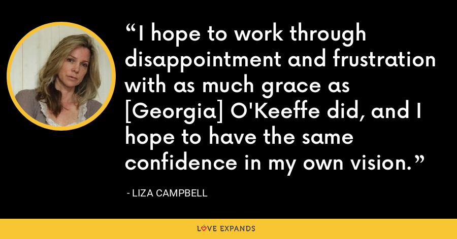 I hope to work through disappointment and frustration with as much grace as [Georgia] O'Keeffe did, and I hope to have the same confidence in my own vision. - Liza Campbell