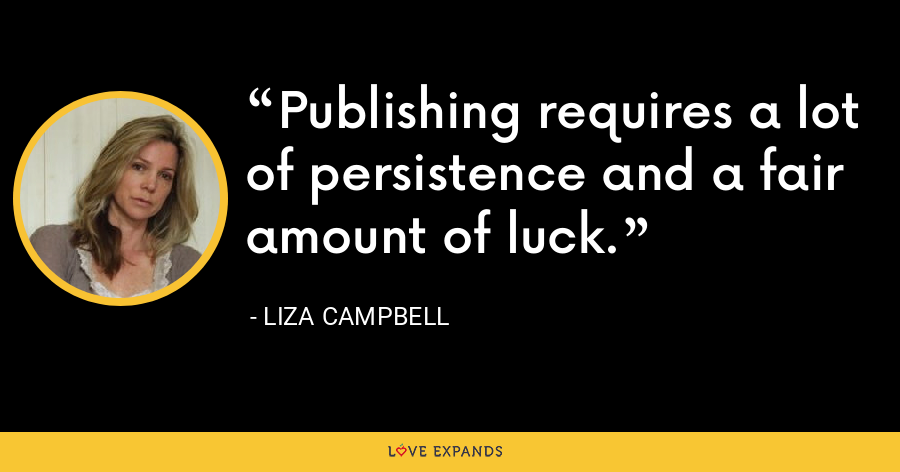 Publishing requires a lot of persistence and a fair amount of luck. - Liza Campbell