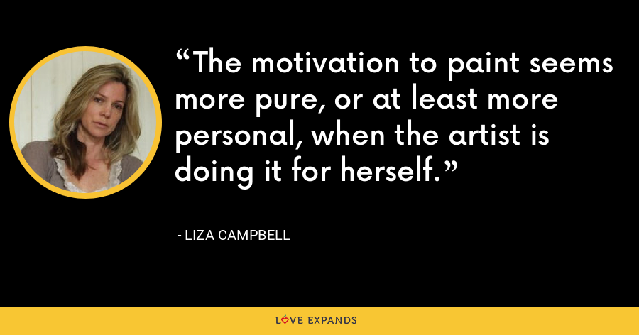 The motivation to paint seems more pure, or at least more personal, when the artist is doing it for herself. - Liza Campbell