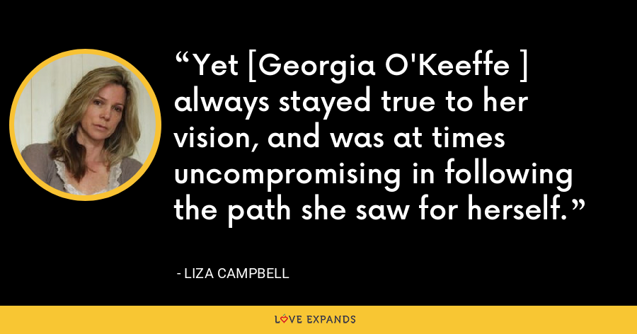 Yet [Georgia O'Keeffe ] always stayed true to her vision, and was at times uncompromising in following the path she saw for herself. - Liza Campbell