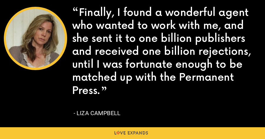 Finally, I found a wonderful agent who wanted to work with me, and she sent it to one billion publishers and received one billion rejections, until I was fortunate enough to be matched up with the Permanent Press. - Liza Campbell