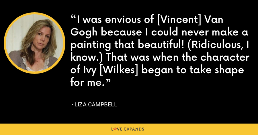 I was envious of [Vincent] Van Gogh because I could never make a painting that beautiful! (Ridiculous, I know.) That was when the character of Ivy [Wilkes] began to take shape for me. - Liza Campbell