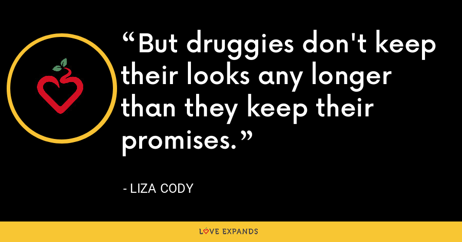 But druggies don't keep their looks any longer than they keep their promises. - Liza Cody