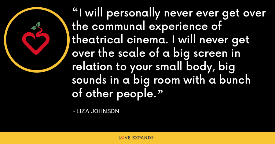 I will personally never ever get over the communal experience of theatrical cinema. I will never get over the scale of a big screen in relation to your small body, big sounds in a big room with a bunch of other people. - Liza Johnson