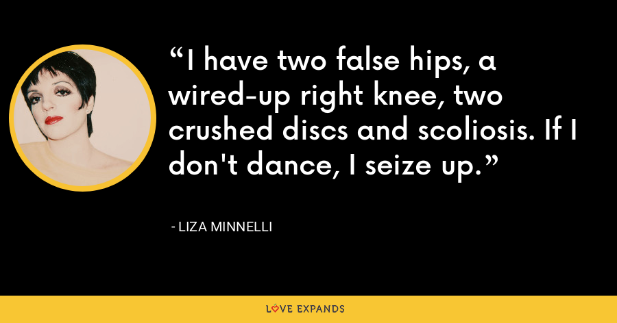 I have two false hips, a wired-up right knee, two crushed discs and scoliosis. If I don't dance, I seize up. - Liza Minnelli