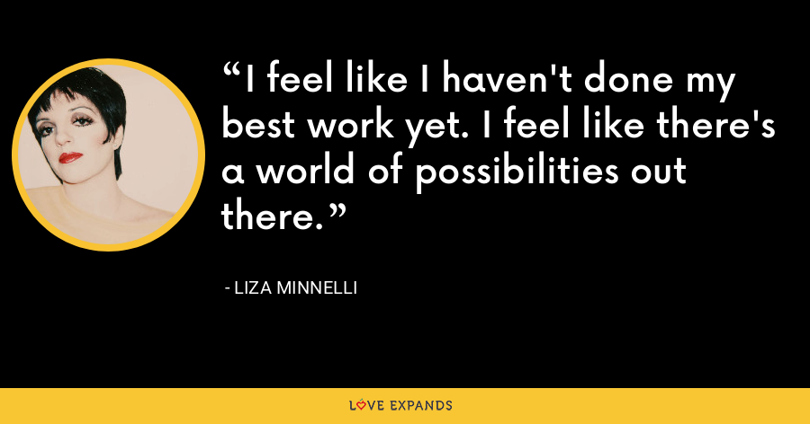 I feel like I haven't done my best work yet. I feel like there's a world of possibilities out there. - Liza Minnelli