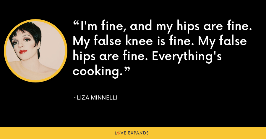 I'm fine, and my hips are fine. My false knee is fine. My false hips are fine. Everything's cooking. - Liza Minnelli