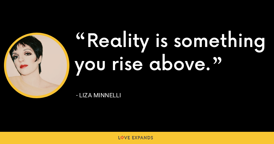 Reality is something you rise above. - Liza Minnelli