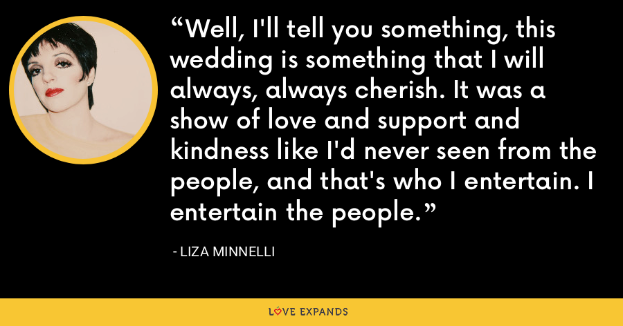 Well, I'll tell you something, this wedding is something that I will always, always cherish. It was a show of love and support and kindness like I'd never seen from the people, and that's who I entertain. I entertain the people. - Liza Minnelli