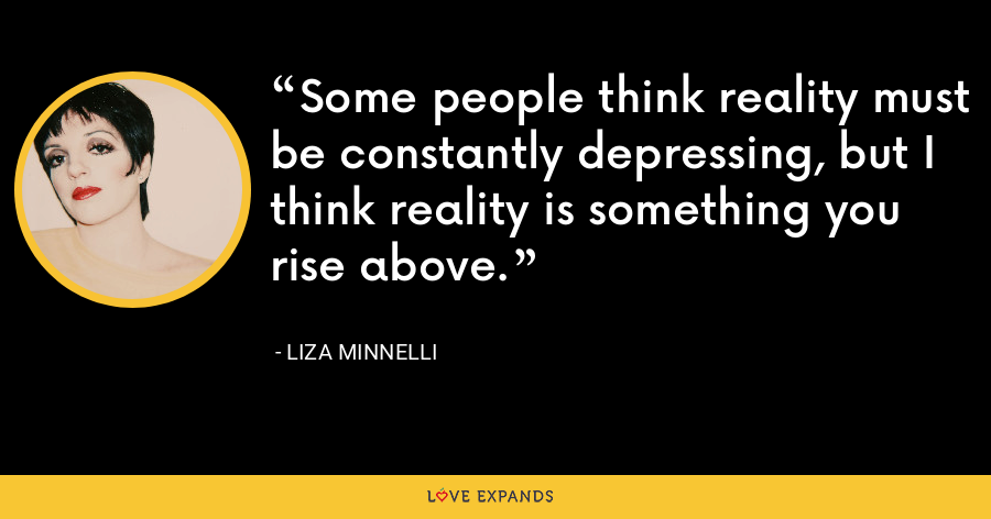 Some people think reality must be constantly depressing, but I think reality is something you rise above. - Liza Minnelli