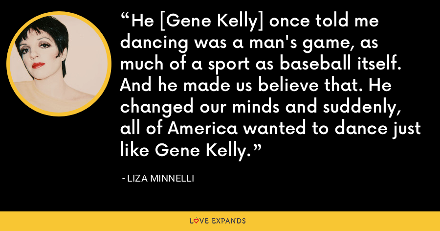 He [Gene Kelly] once told me dancing was a man's game, as much of a sport as baseball itself. And he made us believe that. He changed our minds and suddenly, all of America wanted to dance just like Gene Kelly. - Liza Minnelli