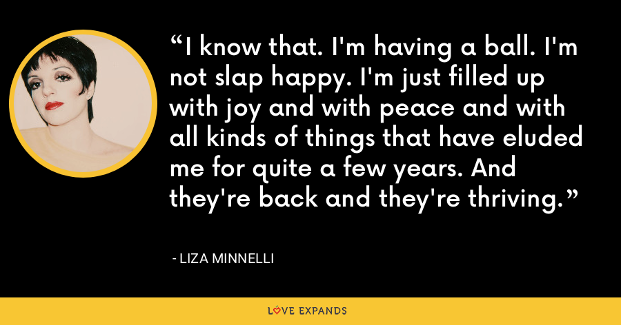 I know that. I'm having a ball. I'm not slap happy. I'm just filled up with joy and with peace and with all kinds of things that have eluded me for quite a few years. And they're back and they're thriving. - Liza Minnelli