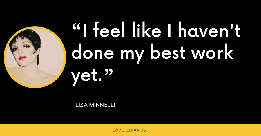 I feel like I haven't done my best work yet. - Liza Minnelli