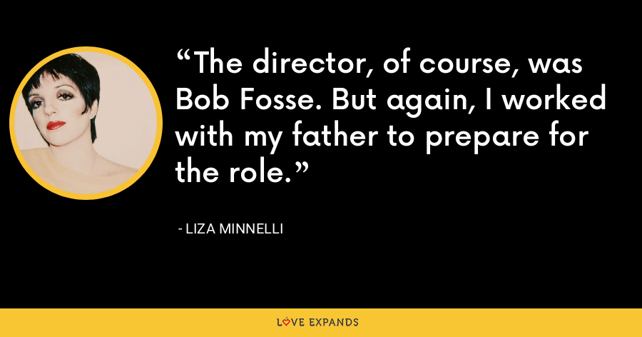 The director, of course, was Bob Fosse. But again, I worked with my father to prepare for the role. - Liza Minnelli
