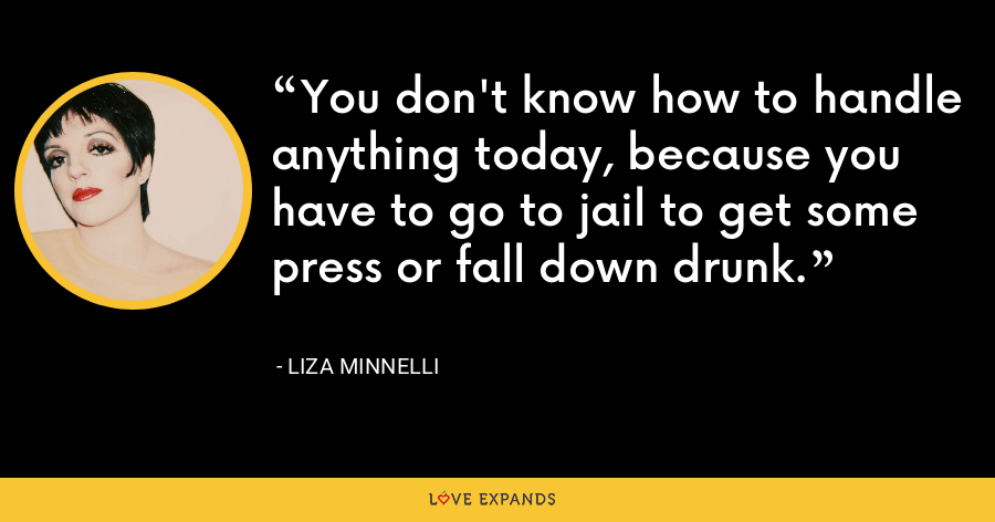 You don't know how to handle anything today, because you have to go to jail to get some press or fall down drunk. - Liza Minnelli