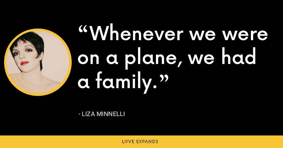 Whenever we were on a plane, we had a family. - Liza Minnelli