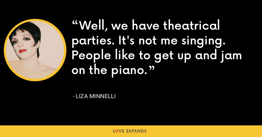 Well, we have theatrical parties. It's not me singing. People like to get up and jam on the piano. - Liza Minnelli