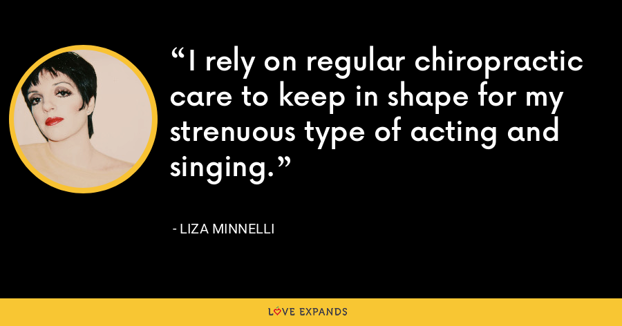 I rely on regular chiropractic care to keep in shape for my strenuous type of acting and singing. - Liza Minnelli