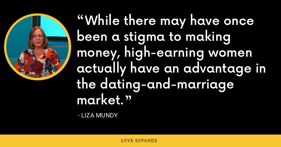 While there may have once been a stigma to making money, high-earning women actually have an advantage in the dating-and-marriage market. - Liza Mundy