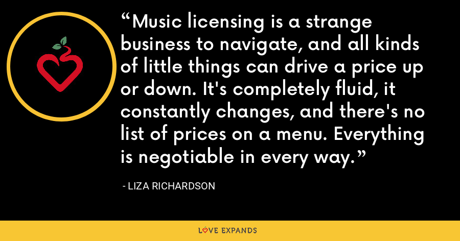 Music licensing is a strange business to navigate, and all kinds of little things can drive a price up or down. It's completely fluid, it constantly changes, and there's no list of prices on a menu. Everything is negotiable in every way. - Liza Richardson