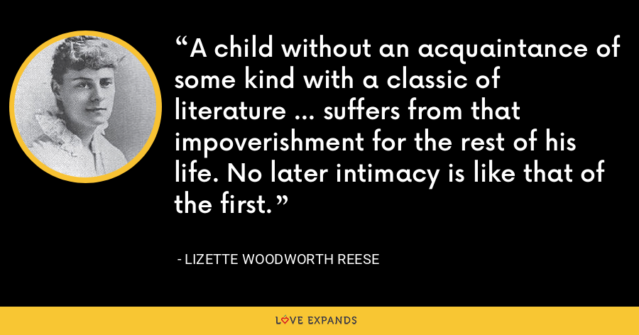 A child without an acquaintance of some kind with a classic of literature ... suffers from that impoverishment for the rest of his life. No later intimacy is like that of the first. - Lizette Woodworth Reese