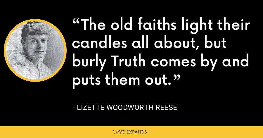 The old faiths light their candles all about, but burly Truth comes by and puts them out. - Lizette Woodworth Reese