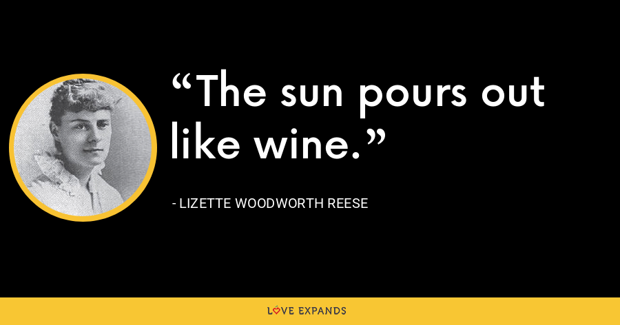 The sun pours out like wine. - Lizette Woodworth Reese