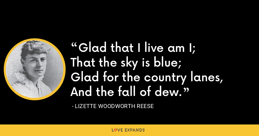 Glad that I live am I;That the sky is blue;Glad for the country lanes,And the fall of dew. - Lizette Woodworth Reese