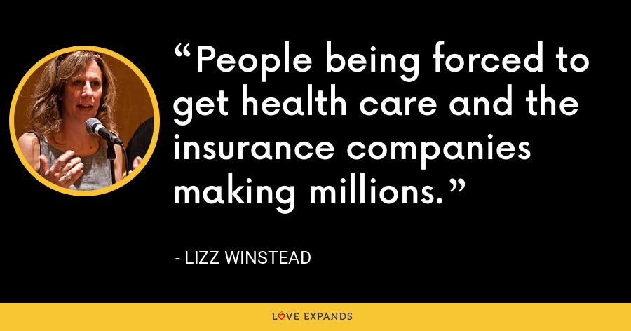 People being forced to get health care and the insurance companies making millions. - Lizz Winstead