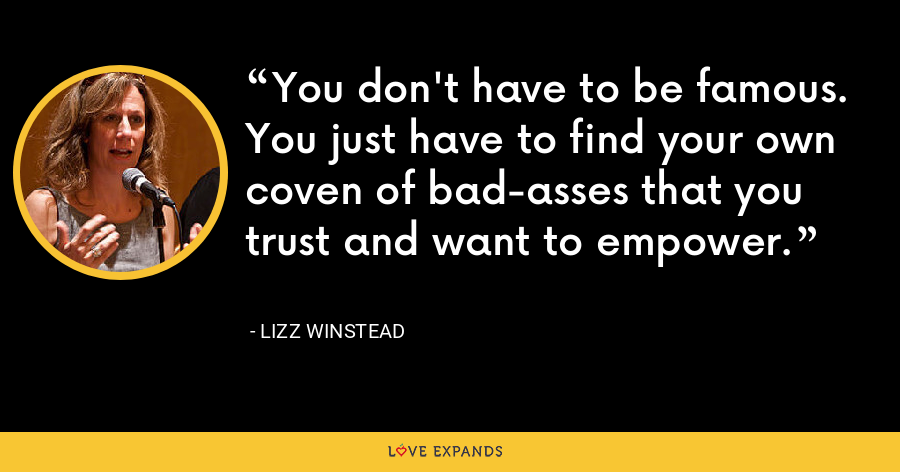 You don't have to be famous. You just have to find your own coven of bad-asses that you trust and want to empower. - Lizz Winstead