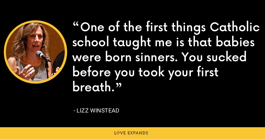 One of the first things Catholic school taught me is that babies were born sinners. You sucked before you took your first breath. - Lizz Winstead