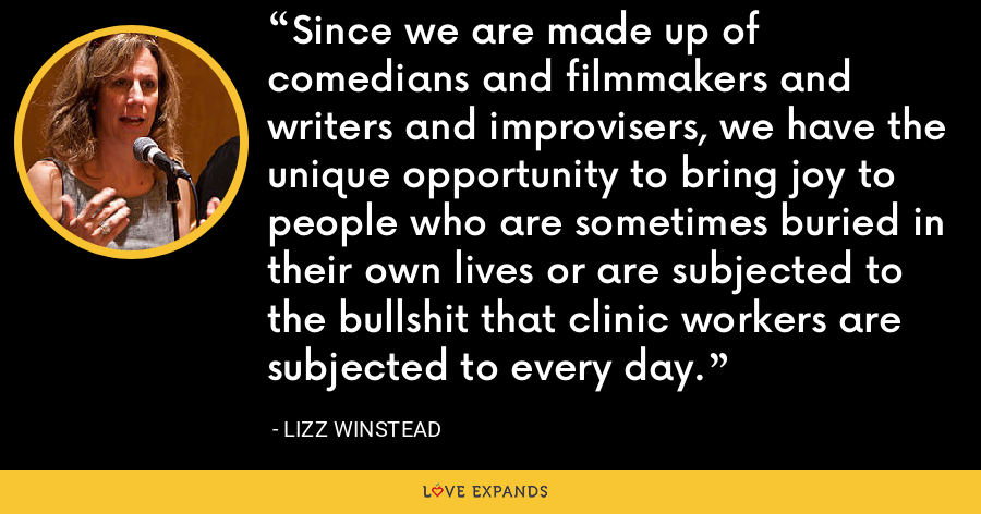 Since we are made up of comedians and filmmakers and writers and improvisers, we have the unique opportunity to bring joy to people who are sometimes buried in their own lives or are subjected to the bullshit that clinic workers are subjected to every day. - Lizz Winstead